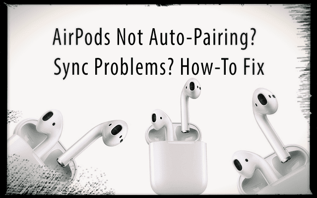 AirPods Not Auto-Pairing? Sync Problems? How-To Fix