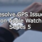 Resolve GPS Issues on Apple Watch Series 5 using this procedure