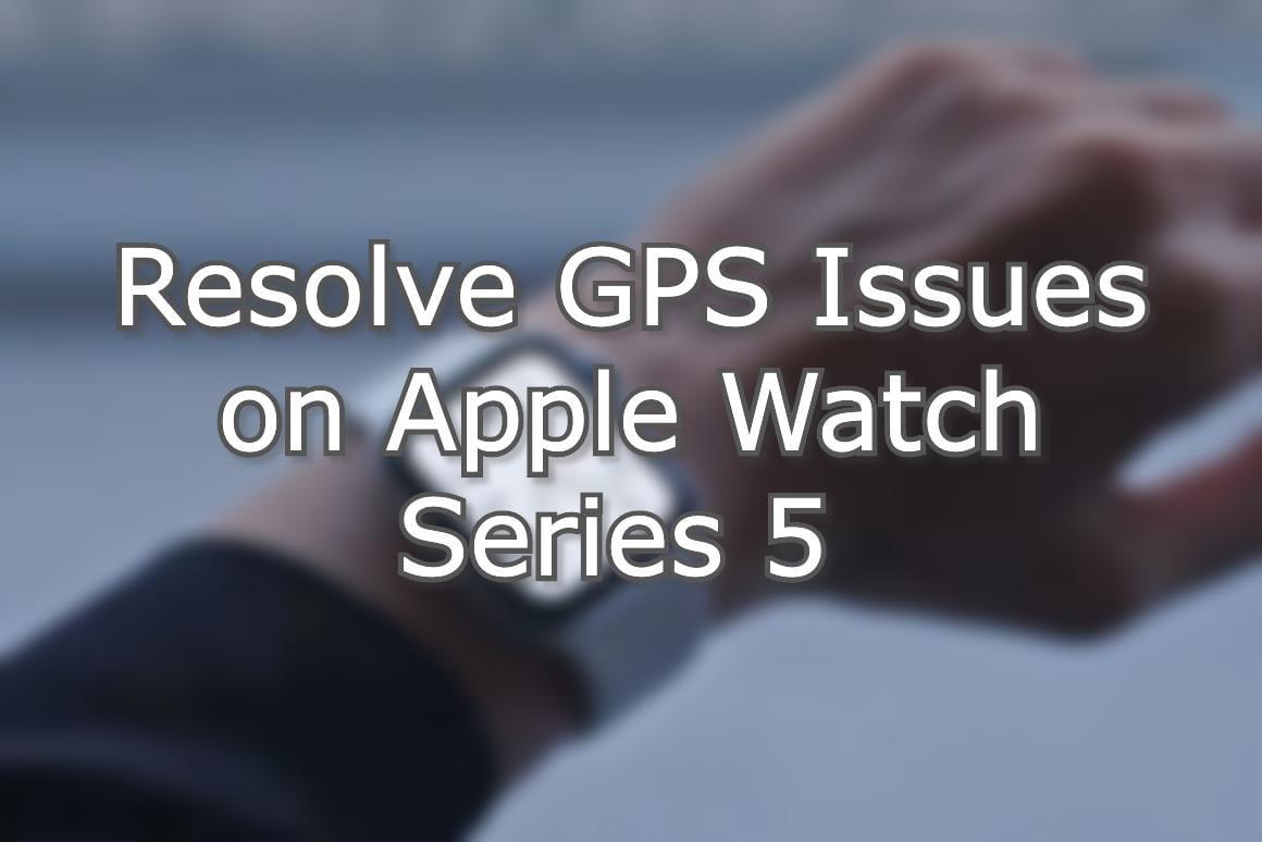 Apple Watch Series 5 GPS Issues Hero