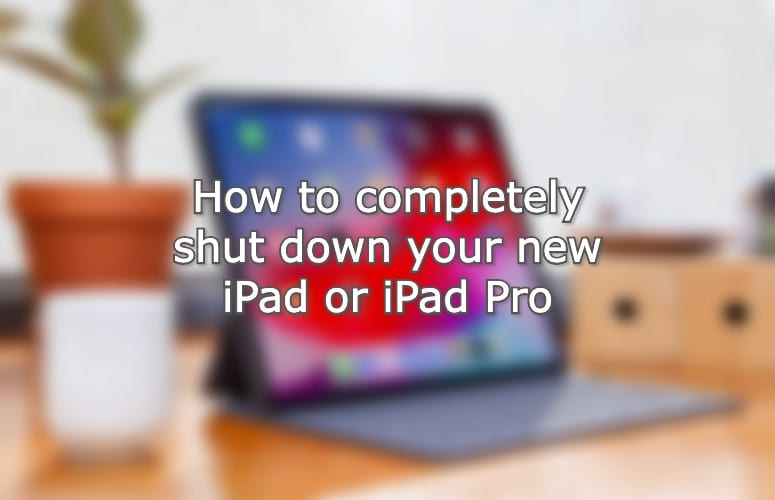 How to completely shut down your new iPad or iPad Pro