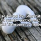 Use AirPods Pro Shortcuts to quickly control ANC and Transparency mode