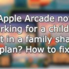 Apple Arcade not working for a child or adult in a family sharing plan? How to fix